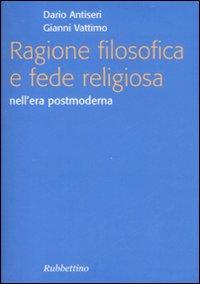 Ragione filosofica e fede religiosa nell'era postmoderna - Vattimo Gianni; Antiseri Dario