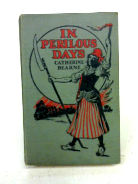 In Perilous Days: a tale of the: Mrs. Catherine Bearne