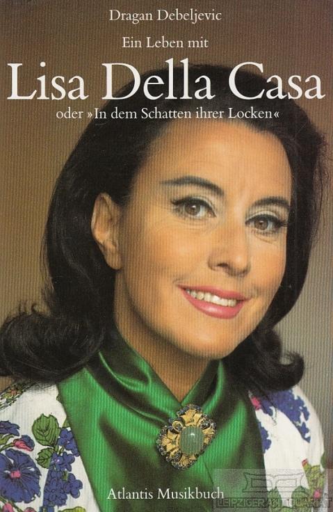 Ein Leben mit Lisa Della Casa. Oder In dem Schatten ihrer Locken. - Debeljevic, Dragan.