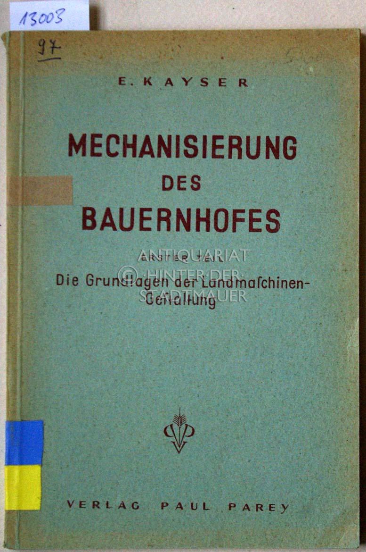 Mechanisierung des Bauernhofes. Erster Teil: Die Grundlagen: Kayser, E.: