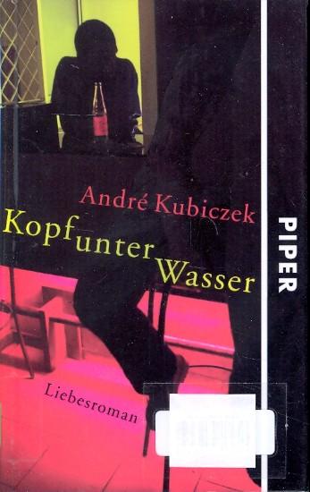 Kopf unter Wasser : Liebesroman ;.: Kubiczek, André: