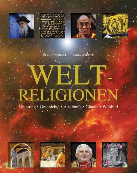 Weltreligionen: Ursprung, Geschichte, Ausübung, Glaube, Weltbild - Franjo, Terhart und Schulze Janina