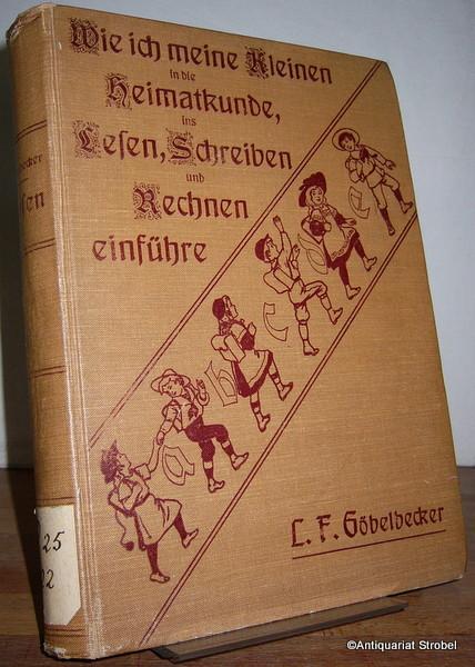 Wie ich meine Kleinen in die Heimatkunde,: Göbelbecker, L(udwig) F(riedrich).