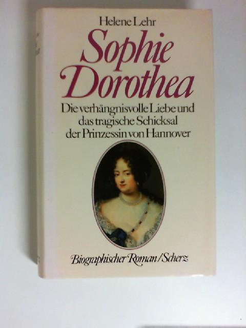 Sophie Dorothea : die verhängnisvolle Liebe und das tragische Schicksal der Prinzessin von Hannover ; biographischer Roman. Dt. von Peter Naujack - Lehr, Helene