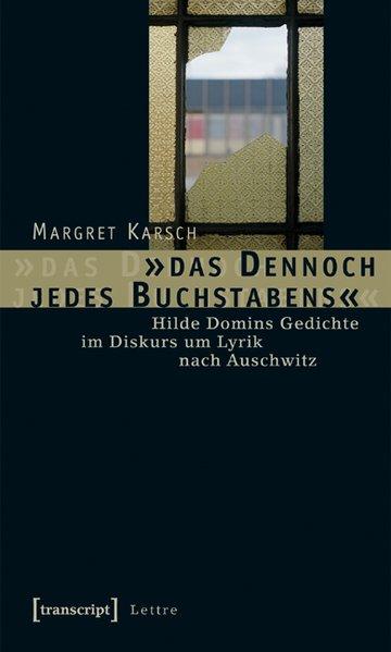 das Dennoch jedes Buchstabens Hilde Domins Gedichte im Diskurs um Lyrik nach Auschwitz - Karsch, Margret