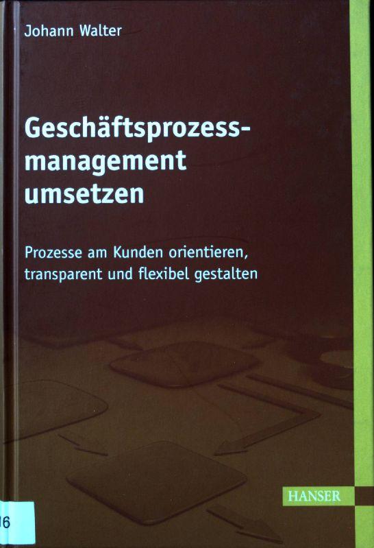 Geschäftsprozessmanagement umsetzen : Prozesse am Kunden orientieren,: Walter, Johann: