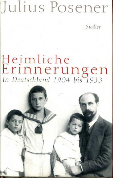 Heimliche Erinnerungen: In Deutschland 1904 bis 1933: Posener, Julius
