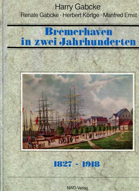 Bremerhaven in zwei Jahrhunderten 1827-1918 Band 1: Gabcke, Harry /