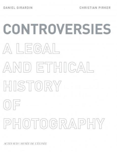 controversies - a legal and ethical history of photography - Girardin, Daniel- Pirker, Christian- Pirker, Daniel