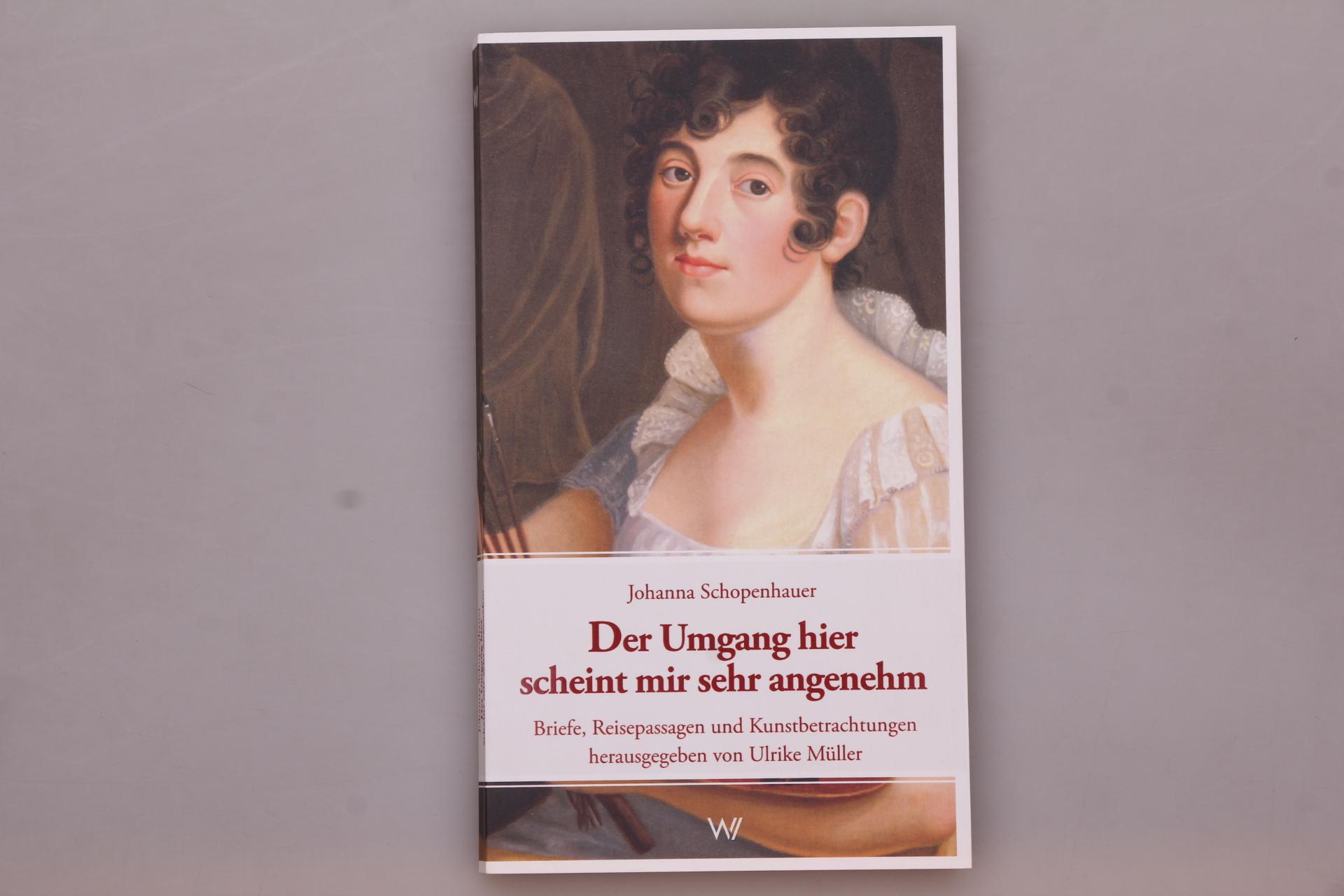 DER UMGANG HIER SCHEINT MIR SEHR ANGENEHM. Briefe, Reisepassagen und Kunstbetrachtungen - Schopenhauer, Johanna; [Hrsg.]: Müller, Ulrike