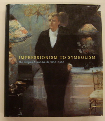 Impressionism to Symbolism. The Belgian Avant-Garde 1880-1900.: STEVENS, MARY ANNE