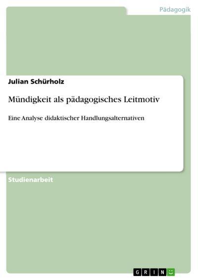 Mündigkeit als pädagogisches Leitmotiv : Eine Analyse didaktischer Handlungsalternativen - Julian Schürholz