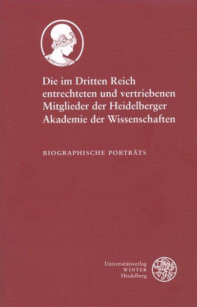 Die im Dritten Reich entrechteten und vertriebenen Mitglieder der Heidelberger Akademie der Wissenschaften Biographische Porträts
