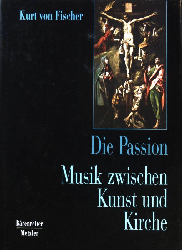 Die Passion : Musik zwischen Kunst und: Fischer, Kurt von: