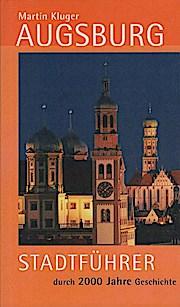Augsburg : Stadtführer durch 2000 Jahre Geschichte ; [der offizielle Reiseführer der Regio-Augsburg-Tourismus]. - Martin (Mitwirkender) und Wolfgang B. (Mitwirkender) Kleiner Kluger