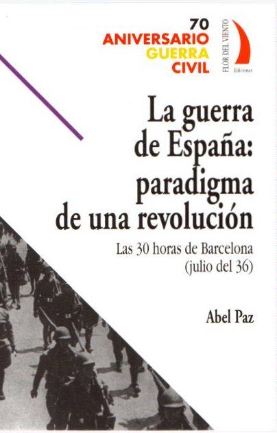 La guerra de España: Paradigma de una revolución. Las 30 horas de Barcelona (julio del 36) . - Paz, Abel