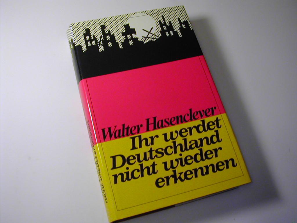 Ihr werdet Deutschland nicht wiedererkennen : Erinnerungen: Walter Hasenclever