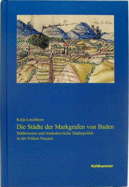 Die Städte der Markgrafen von Baden. Städtewesen und landesherrliche Städtepolitik in der Frühen Neuzeit. - Leschhorn, Katja