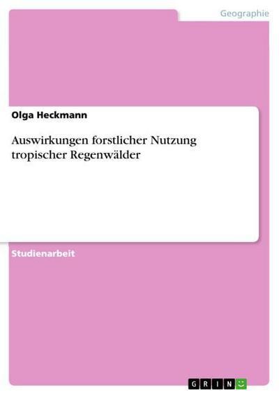 Auswirkungen forstlicher Nutzung tropischer Regenwälder - Olga Heckmann