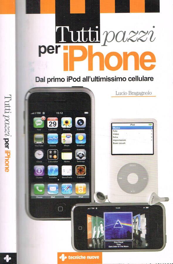 Tutti pazzi per iPhone Dal primo iPod all'utilissimo cellulare - Lucio Bragagnolo