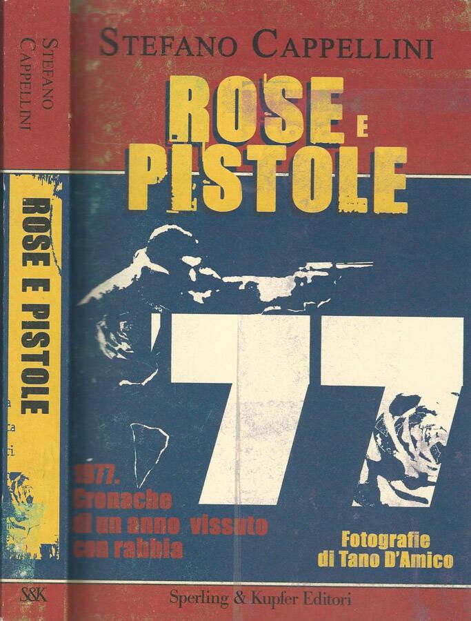 Rose e pistole 1977. Cronache di un anno vissuto con rabbia - Stefano Cappellini