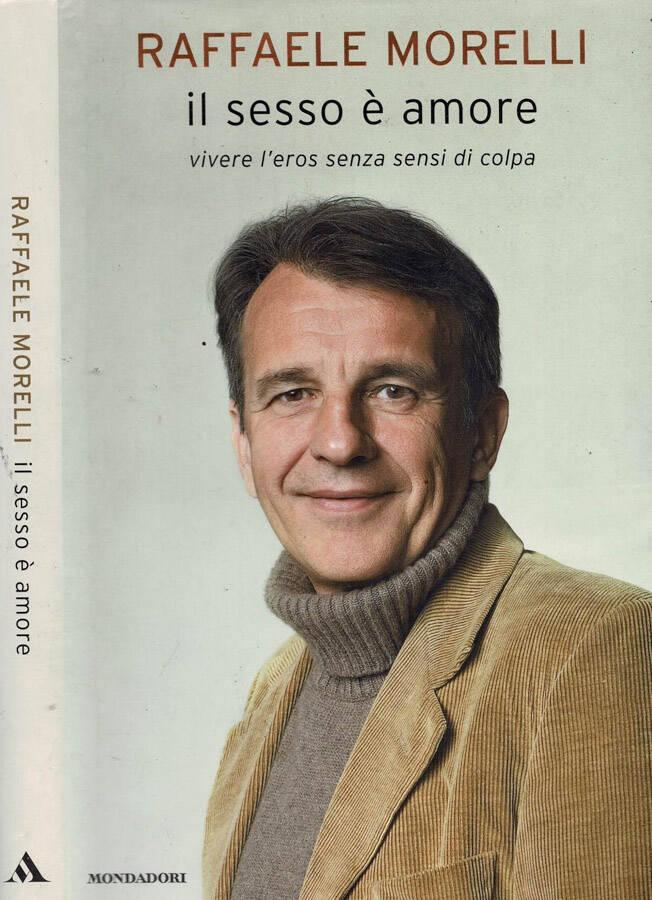 Il sesso è amore Vivere l'eros senza sensi di colpa - Raffaele Morelli