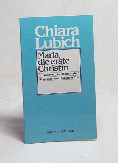 Maria - die erste Christin : Orientierung an e. Vorbild / Chiara Lubich. [Ausw. u. Übers. aus d. Ital.: Heinz Köppl] - Lubich, Chiara