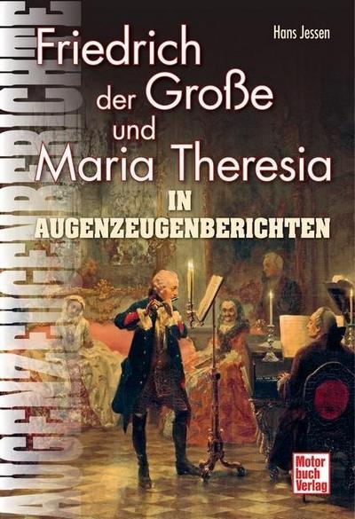 Friedrich der Große und Maria Theresia: In Augenzeugenberichten (Augenzeugenbrichte) - Hans Jessen