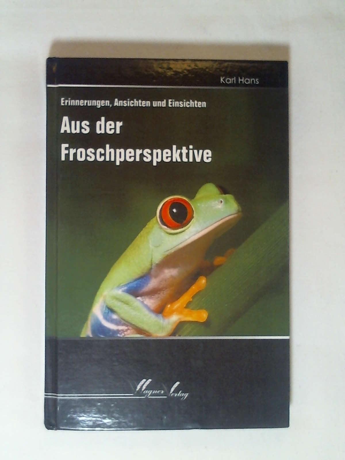 Aus der Froschperspektive: Erinnerungen, Ansichten und Einsichten: Karl Hans