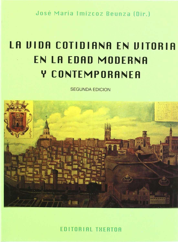 La vida cotidiana en Vitoria en la edad moderna y contemporánea . - Imizcoz, Jose Maria