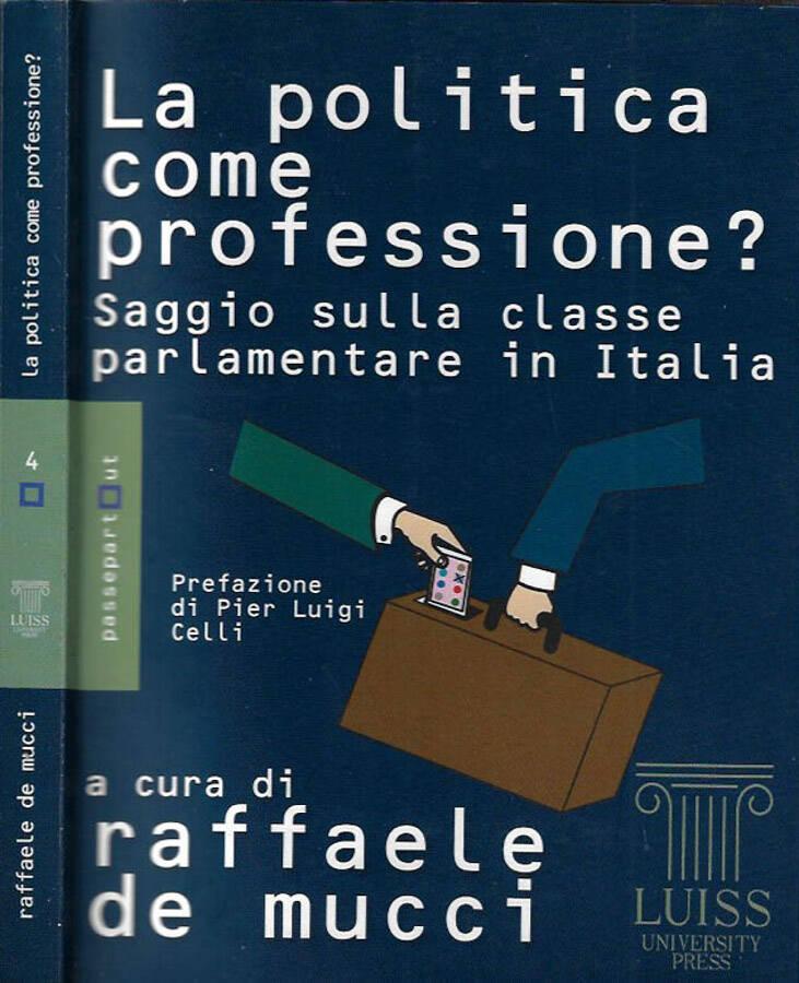 La politica come professione? Saggio sulla classe parlamentare in Italia - Raffaele De Mucci, a cura di