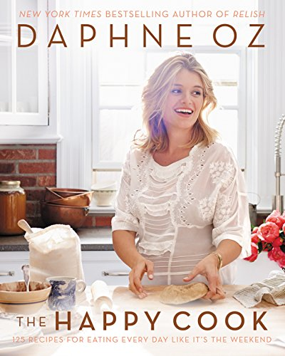 The Happy Cook: 125 Recipes for Eating Every Day Like It's the Weekend - Oz, Daphne