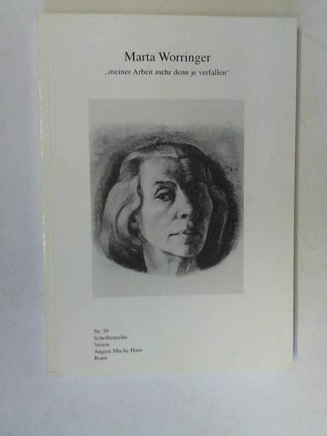 Marta Worringer - Meiner Arbeit mehr denn je verfallen - Verein Ernst Macke Haus e.V. (Hrsg)/ Schmid, Angelika / Jensch, Michael / Schmitt, Lothar
