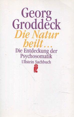 Die Natur heilt. Die Entdeckung der Psychosomatik: Georg, Groddeck: