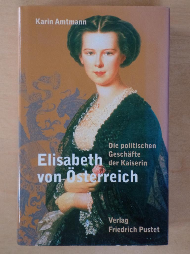 Elisabeth von Österreich : die politischen Geschäfte der Kaiserin. - Amtmann, Karin