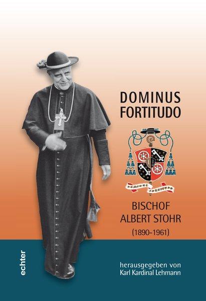 Dominus Fortitudo. Bischof Albert Stohr (1890-1961): Mit: Lehmann, Karl, Barbara