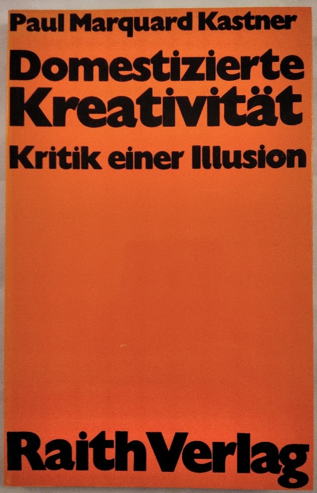 Domestizierte Kreativität: Kritik einer Illusion.: Kastner, Paul Marquard: