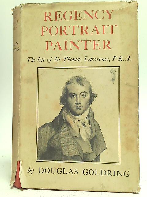 Regency Portrait Painter: The Life of Sir: Douglas Goldring