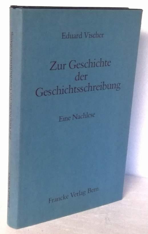 Zur Geschichte der Geschichtsschreibung. Eine Nachlese.: Vischer, Eduard: