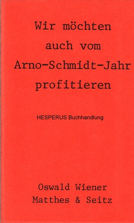 Wir möchten auch vom Arno-Schmidt-Jahr profitieren: Wiener, Oswald.