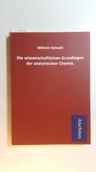 Die Wissenschaftlichen Grundlagen Der Analytischen Chemie: Ostwald, Wilhelm