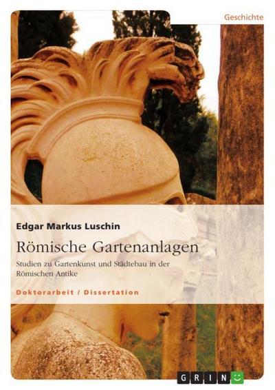 Römische Gartenanlagen : Studien zu Gartenkunst und Städtebau in der Römischen Antike - Edgar Markus Luschin