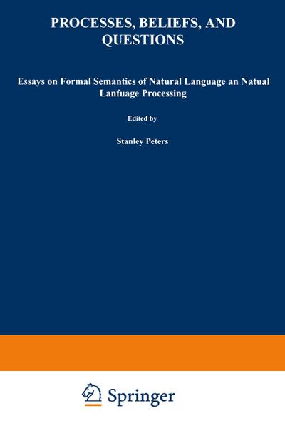 Processes, Beliefs, and Questions : Essays on Formal Semantics of Natural Language and Natural Language Processing - S. Peters