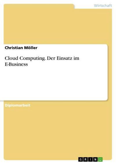 Cloud Computing. Der Einsatz im E-Business - Christian Möller