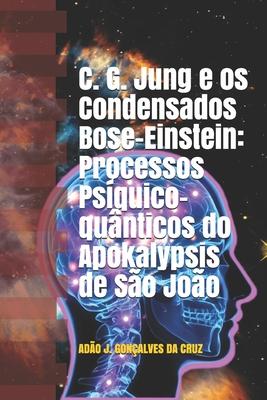 C. G. Jung e os Condensados Bose-Einstein: Processos Ps�quico-qu�nticos do Apokalypsis de S�o Jo�o (Paperback or Softback) - Da Cruz, Ad�o Jose Gon�alves