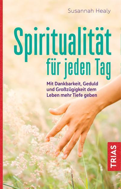 Spiritualität für jeden Tag : Mit Dankbarkeit,: Susannah Healy