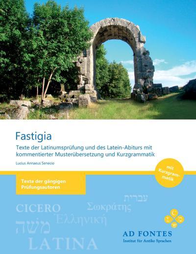 FASTIGIA : Texte der Latinumsprüfung und des Latein-Abiturs mit kommentierter Musterübersetzung und Kurzgrammatik - Lucius Annaeus Senecio