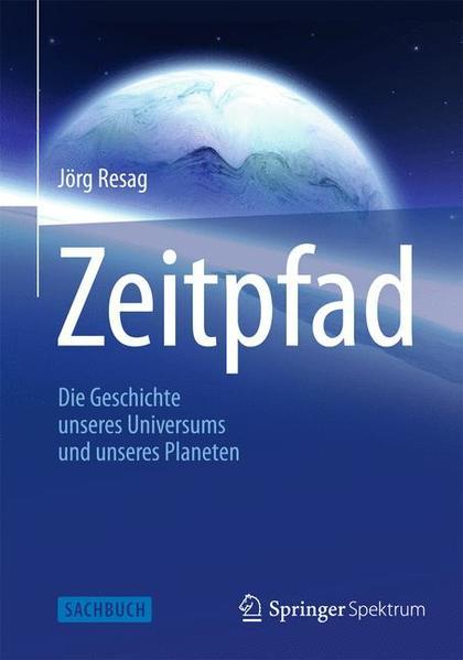 Zeitpfad: Die Geschichte unseres Universums und unseres Planeten - Resag, Jörg