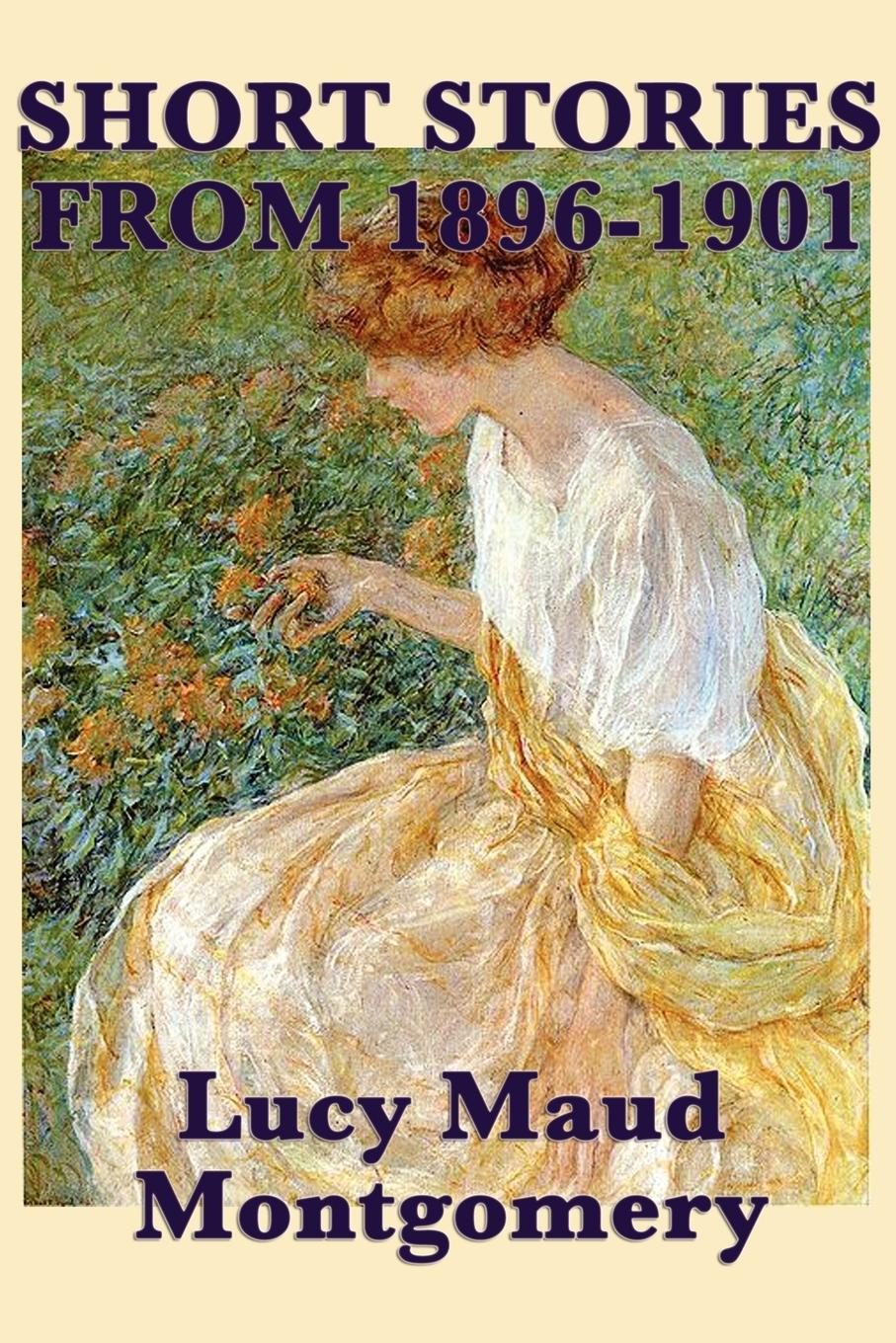 The Short Stories of Lucy Maud Montgomery from 1896-1901 - Montgomery, Lucy Maud