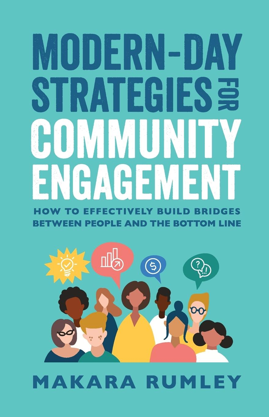 Modern-Day Strategies for Community Engagement: How to Effectively Build Bridges Between People and the Bottom Line - Rumley, Makara